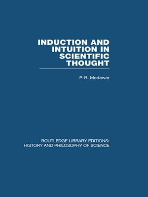 Induction and Intuition in Scientific Thought by P B Medawar