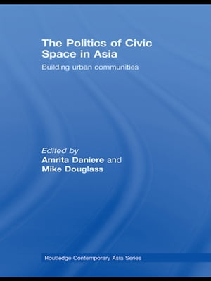 The Politics of Civic Space in Asia Building Urban Communities