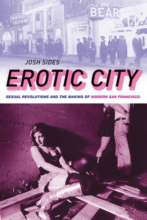 Erotic City Sexual Revolutions and the Making of Modern San Francisco