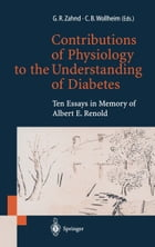 Contributions of Physiology to the Understanding of Diabetes: Ten Essays in Memory of Albert E. Renold by Gaston R. Zahnd