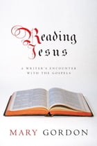 Reading Jesus: A Writer's Encounter with the Gospels by Mary Gordon