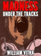 Madness Under The Tracks by William Vitka