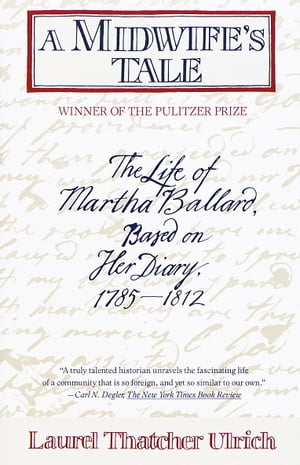 A Midwife's Tale The Life of Martha Ballard,  Based on Her Diary,  1785-1812