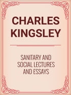 Sanitary and Social Lectures and Essays by Charles Kingsley