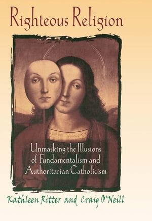 Righteous Religion Unmasking the Illusions of Fundamentalism and Authoritarian Catholicism