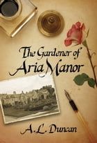 The Gardener of Aria Manor by A.L. Duncan