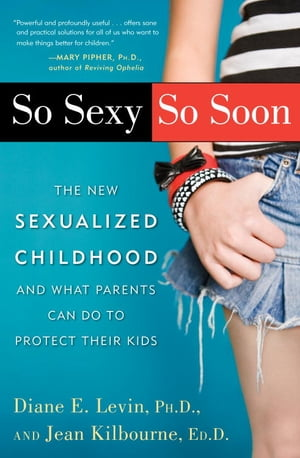 So Sexy So Soon The New Sexualized Childhood,  and What Parents Can Do to Protect Their Kids