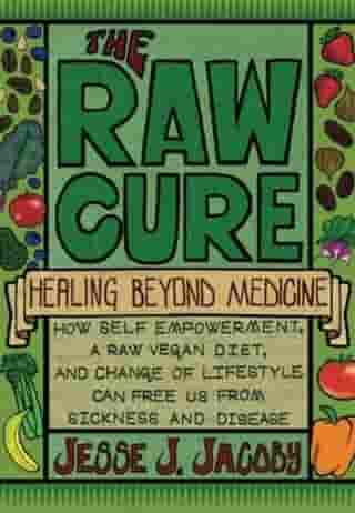 The Raw Cure: Healing Beyond Medicine: How Self_empowerment, A Raw Vegan Diet, and Change of Lifestlye Can Free Us From Sickness and Disease