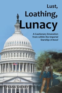Lust, Loathing, Lunacy: A Cautionary Emanation from within the Imperial Starship: A Novel