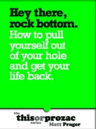 Hey There Rock Bottom: How To Pull Yourself Out Of Your Hole And Get Your Life Back by Matt Prager