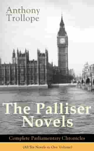 The Palliser Novels: Complete Parliamentary Chronicles (All Six Novels in One Volume): Can You Forgive Her? + Phineas Finn + The Eustace Diamonds + Ph by Anthony Trollope