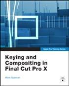 Apple Pro Training Series: Keying and Compositing in Final Cut Pro X by Mark Spencer