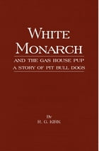 White Monarch and the Gas-House Pup - A Story of Pit Bull Dogs by R. G. Kirk