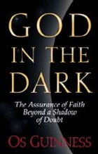 God in the Dark: The Assurance of Faith Beyond a Shadow of Doubt by Os Guinness