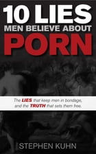 10 Lies Men Believe About Porn: The Lies That Keep Men in Bondage, and the Truth That Sets Them Free by Stephen Kuhn