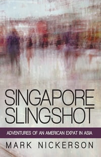 Singapore Slingshot: Adventures of an American Expat in Asia