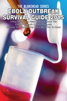 Ebola Outbreak Survival Guide 2015: 5 Key Things You Need To Know About The Ebola Pandemic & Top 3 Preppers Survival Techniques They Don't Want You To by The Blokehead