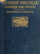 Herman Melville (Illustrated): Mariner and Mystic by Raymond M. Weaver