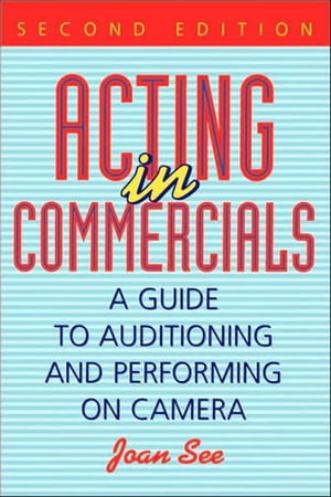 Acting in Commercials A Guide to Auditioning and Performing on Camera