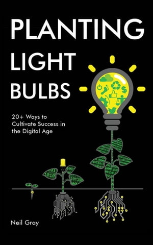 Planting Light Bulbs: 20+ Ways to Cultivate Success in the Digital Age