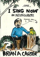 I Sing Now: An Autobiography: A Good Life with Honest Hype... by Brian A Carter