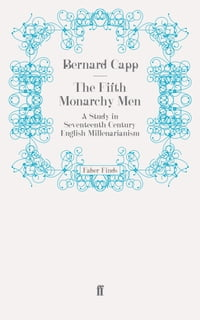 The Fifth Monarchy Men: A Study in Seventeenth-Century English Millenarianism