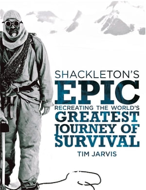 Shackleton?s Epic: Recreating the World?s Greatest Journey of Survival