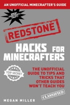 Hacks for Minecrafters: Redstone: The Unofficial Guide to Tips and Tricks That Other Guides Won't Teach You by Megan Miller