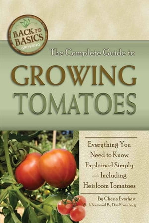 The Complete Guide to Growing Tomatoes: A Complete Step-by-Step Guide Including Heirloom Tomatoes by Cherie Everhart