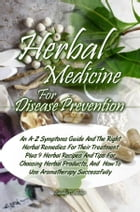 Herbal Medicine For Disease Prevention: An A-Z Symptoms Guide And The Right Herbal Remedies For Their Treatment Plus 9 Herbal Recipes And Ti by Sandy T. Archer