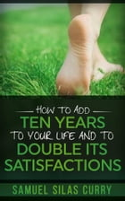 How to Add Ten Years to your Life and to Double Its Satisfactions by Samuel Silas Curry