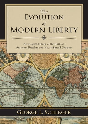 The Evolution of Modern Liberty: An Insightful Study of the Birth of American Freedom and How It Spread Overseas by George L. Scherger