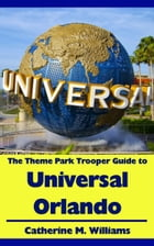 The Theme Park Trooper Guide to Universal Orlando by Catherine M. Williams