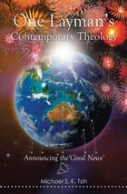 One Layman's Contemporary Theology: Announcing the 'Good News' by Michael S. K.  Toh