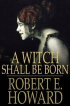 A Witch Shall Be Born by Robert E. Howard