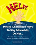 Twelve Guaranteed Ways to Stay Miserable, Or Not...(Secrets To Eliminating Depression, Anxiety and Other Emotional Pitfalls) by Patricia Zerman