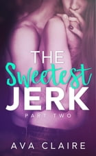 The Sweetest Jerk #2: The Sweetest Jerk Series, #2 by Ava Claire