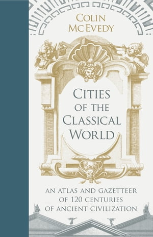 Cities of the Classical World An Atlas and Gazetteer of 120 Centres of Ancient Civilization