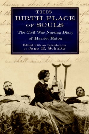 This Birth Place of Souls The Civil War Nursing Diary of Harriet Eaton