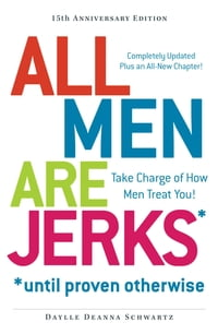 All Men Are Jerks - Until Proven Otherwise, 15th Anniversary Edition: Take Charge of How Men Treat…