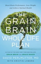 The Grain Brain Whole Life Plan: Boost Brain Performance, Lose Weight, and Achieve Optimal Health by David Perlmutter, MD
