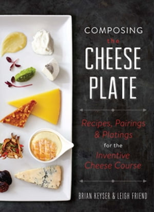 Composing the Cheese Plate Recipes,  Pairings,  and Platings for the Inventive Cheese Course