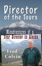 Director of the Tours: Misadventures of a Tour Director in Alaska by Fred Colvin