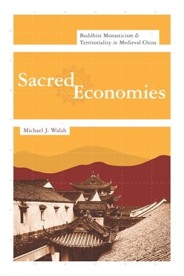 Book Sacred Economies: Buddhist Monasticism and Territoriality in Medieval China by Michael J. Walsh