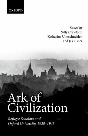 Ark of Civilization Refugee Scholars and Oxford University,  1930-1945