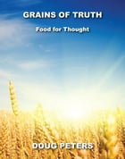 Grains Of Truth: Food For Thought by Doug Peters