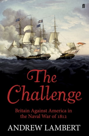 The Challenge Britain Against America in the Naval War of 1812