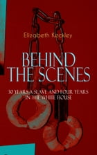 BEHIND THE SCENES – 30 Years a Slave and Four Years in the White House: The Controversial Autobiography of Mrs Lincoln's Dressmaker That Shook the Wor by Elizabeth Keckley