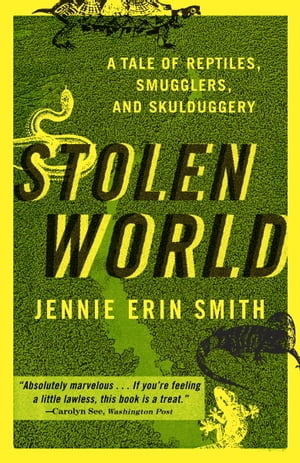 Stolen World A Tale of Reptiles,  Smugglers,  and Skulduggery