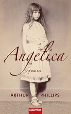 Angelica: Roman by Arthur Phillips